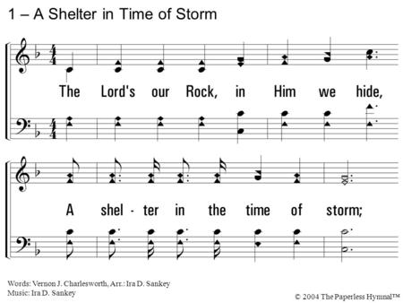 1. The Lord's our Rock, in Him we hide, A shelter in the time of storm; Secure whatever ill betide, A shelter in the time of storm. 1 – A Shelter in Time.