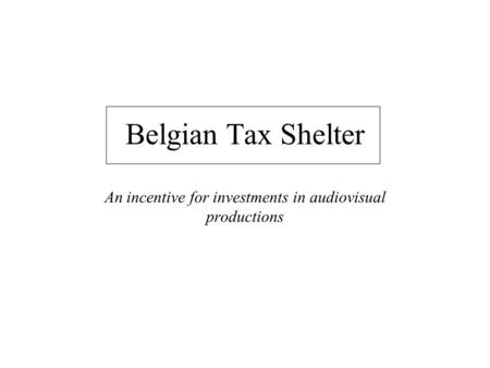 Belgian Tax Shelter An incentive for investments in audiovisual productions.