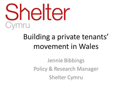 Building a private tenants' movement in Wales Jennie Bibbings Policy & Research Manager Shelter Cymru.