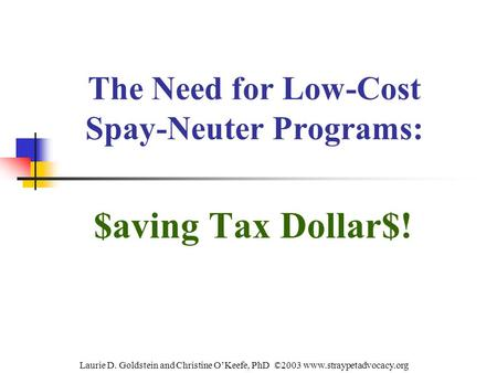 The Need for Low-Cost Spay-Neuter Programs: $aving Tax Dollar$! Laurie D. Goldstein and Christine O'Keefe, PhD ©2003 www.straypetadvocacy.org.