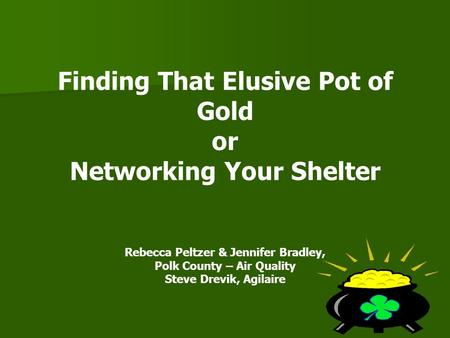Finding That Elusive Pot of Gold or Networking Your Shelter Rebecca Peltzer & Jennifer Bradley, Polk County – Air Quality Steve Drevik, Agilaire.
