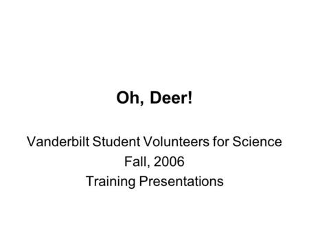 Oh, Deer! Vanderbilt Student Volunteers for Science Fall, 2006 Training Presentations.