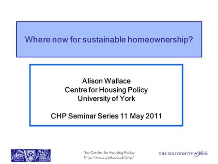 The Centre for Housing Policy  Where now for sustainable homeownership? Alison Wallace Centre for Housing Policy University of.