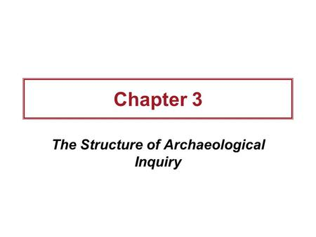Chapter 3 The Structure of Archaeological Inquiry.
