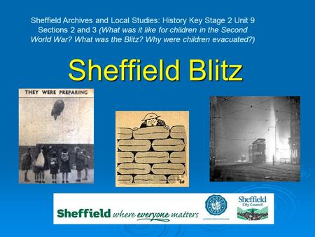 Sheffield Blitz Sheffield Archives and Local Studies: History Key Stage 2 Unit 9 Sections 2 and 3 (What was it like for children in the Second World War?