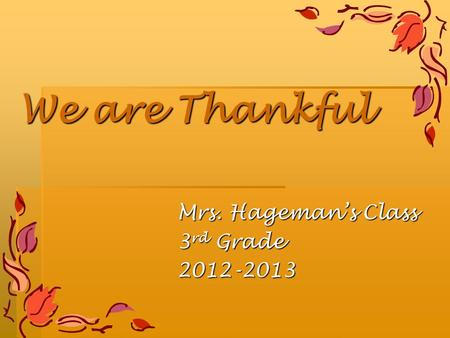 We are Thankful Mrs. Hageman's Class 3 rd Grade 2012-2013.