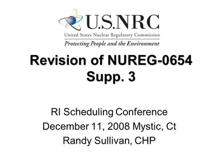 Revision of NUREG-0654 Supp. 3 RI Scheduling Conference December 11, 2008 Mystic, Ct Randy Sullivan, CHP.