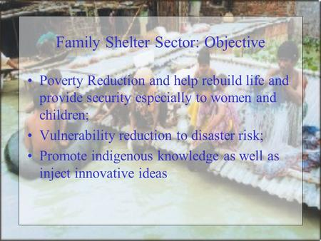 Family Shelter Sector: Objective Poverty Reduction and help rebuild life and provide security especially to women and children; Vulnerability reduction.