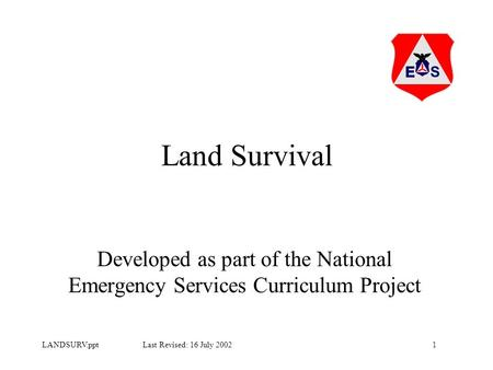 1LANDSURV.ppt Last Revised: 16 July 2002 Land Survival Developed as part of the National Emergency Services Curriculum Project.