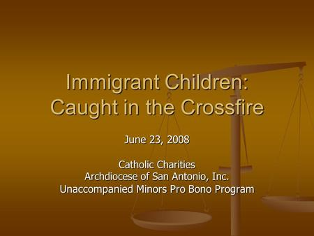 Immigrant Children: Caught in the Crossfire June 23, 2008 Catholic Charities Archdiocese of San Antonio, Inc. Unaccompanied Minors Pro Bono Program.