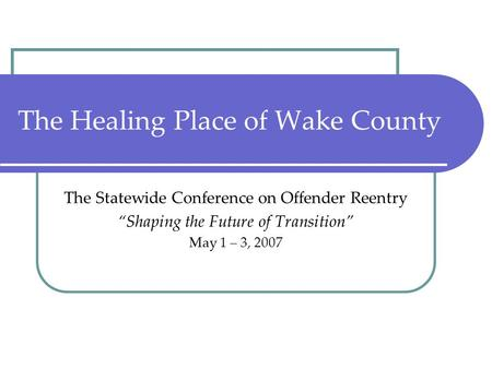 "The Healing Place of Wake County The Statewide Conference on Offender Reentry ""Shaping the Future of Transition"" May 1 – 3, 2007."