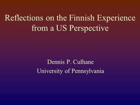 Reflections on the Finnish Experience from a US Perspective Dennis P. Culhane University of Pennsylvania.