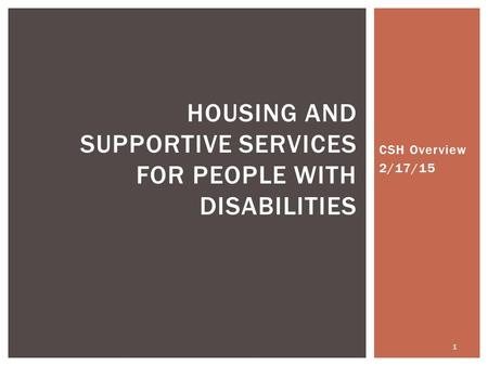 CSH Overview 2/17/15 HOUSING AND SUPPORTIVE SERVICES FOR PEOPLE WITH DISABILITIES 1.