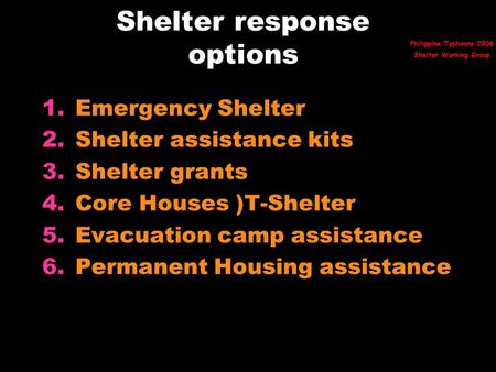 Shelter response options 1.Emergency Shelter 2.Shelter assistance kits 3.Shelter grants 4.Core Houses )T-Shelter 5.Evacuation camp assistance 6.Permanent.