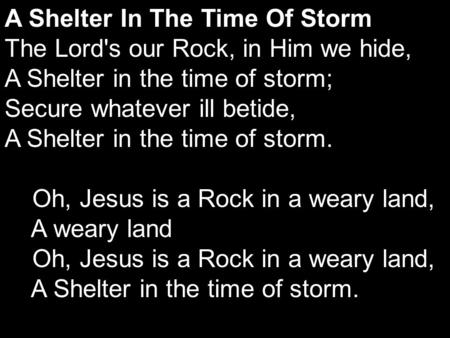 A Shelter In The Time Of Storm The Lord's our Rock, in Him we hide, A Shelter in the time of storm; Secure whatever ill betide, A Shelter in the time of.