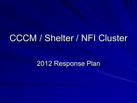 CCCM / Shelter / NFI Cluster 2012 Response Plan. Numbers Category of people in need Numbers of persons in need FemaleMaleTotal IDPs in camps 7,4467,47814,923.