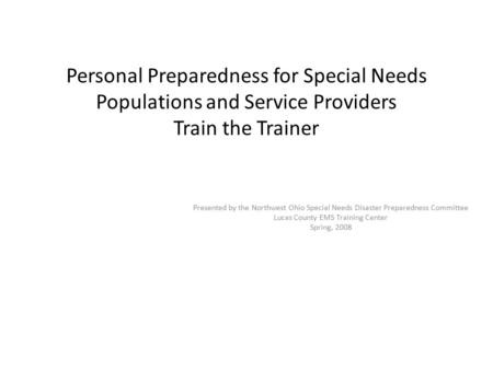 Personal Preparedness for Special Needs Populations and Service Providers Train the Trainer Presented by the Northwest Ohio Special Needs Disaster Preparedness.
