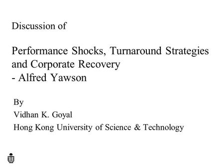 Discussion of Performance Shocks, Turnaround Strategies and Corporate Recovery - Alfred Yawson By Vidhan K. Goyal Hong Kong University of Science & Technology.