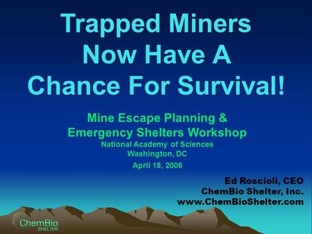 Trapped Miners Now Have A Chance For Survival! Mine Escape Planning & Emergency Shelters Workshop National Academy of Sciences Washington, DC April 18,