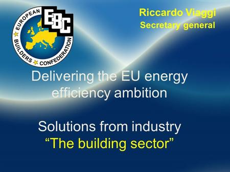 "Riccardo Viaggi Secretary general Delivering the EU energy efficiency ambition Solutions from industry ""The building sector"""