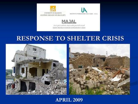 RESPONSE TO SHELTER CRISIS APRIL 2009. INTRODUCTION In July 2006, Lebanon was the target of a devastating war led by Israel In July 2006, Lebanon was.