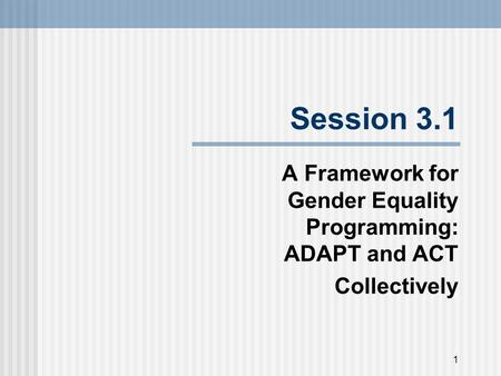 Session 3.1 A Framework for Gender Equality Programming: ADAPT and ACT Collectively 1.
