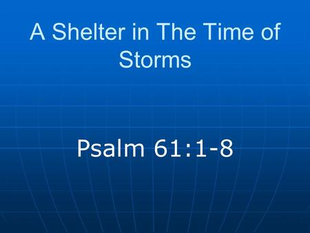"A Shelter in The Time of Storms Psalm 61:1-8. Introduction When problems arise Universal (Ecclesiastes 3:1-8) ""Take it out on the Lord?"" How should we."