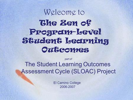 Welcome to The Zen of Program-Level Student Learning Outcomes part of The Student Learning Outcomes Assessment Cycle (SLOAC) Project El Camino College.
