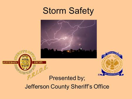 Storm Safety Presented by; Jefferson County Sheriff's Office.