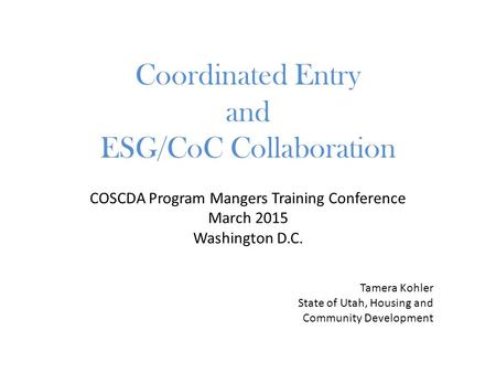 COSCDA Program Mangers Training Conference March 2015 Washington D.C. Coordinated Entry and ESG/CoC Collaboration Tamera Kohler State of Utah, Housing.
