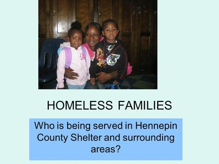 HOMELESS FAMILIES Who is being served in Hennepin County Shelter and surrounding areas?