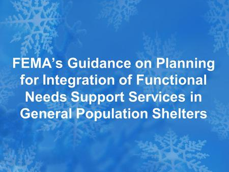 FEMA's Guidance on Planning for Integration of Functional Needs Support Services in General Population Shelters.