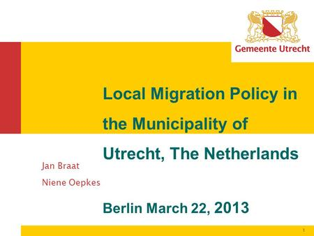1 Jan Braat Niene Oepkes Local Migration Policy in the Municipality of Utrecht, The Netherlands Berlin March 22, 2013.