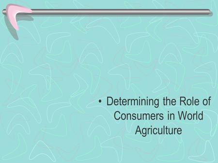 Determining the Role of Consumers in World Agriculture.