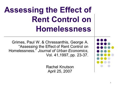 "1 Assessing the Effect of Rent Control on Homelessness Grimes, Paul W. & Chressanthis, George A. ""Assessing the Effect of Rent Control on Homelessness."""
