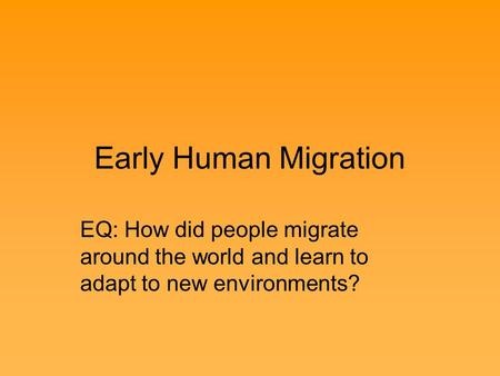 Early Human Migration EQ: How did people migrate around the world and learn to adapt to new environments?
