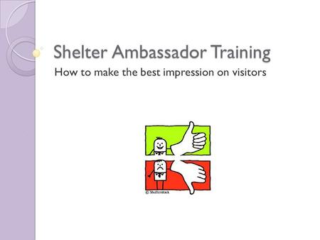 Shelter Ambassador Training How to make the best impression on visitors.