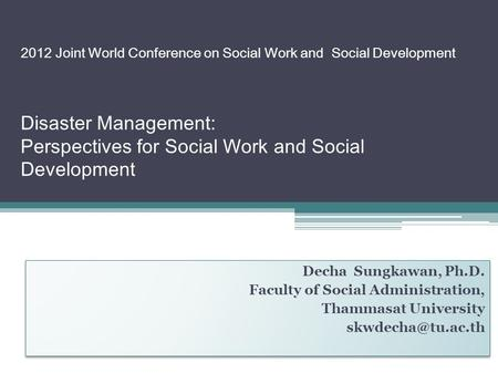 2012 Joint World Conference on Social Work and Social Development Disaster Management: Perspectives for Social Work and Social Development Decha Sungkawan,