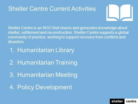 1.Humanitarian Library 2.Humanitarian Training 3.Humanitarian Meeting 4.Policy Development Shelter Centre Current Activities Shelter Centre is an NGO that.