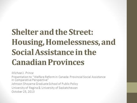 "Shelter and the Street: Housing, Homelessness, and Social Assistance in the Canadian Provinces Michael J. Prince Presentation to ""Welfare Reform in Canada:"