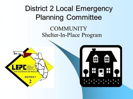 District 2 Local Emergency Planning Committee COMMUNITY Shelter-In-Place Program.