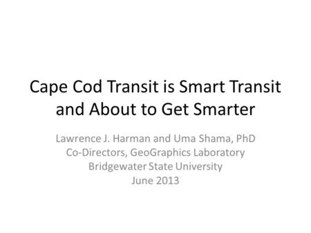 Cape Cod Transit is Smart Transit and About to Get Smarter Lawrence J. Harman and Uma Shama, PhD Co-Directors, GeoGraphics Laboratory Bridgewater State.