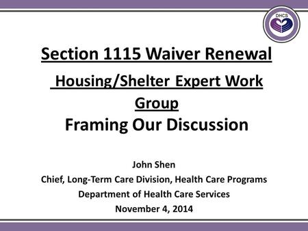 Section 1115 Waiver Renewal Housing/Shelter Expert Work Group Framing Our Discussion John Shen Chief, Long-Term Care Division, Health Care Programs Department.