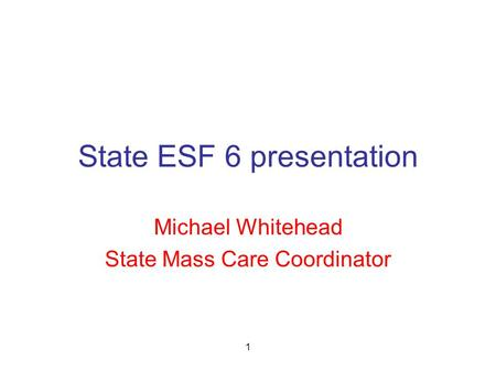 1 State ESF 6 presentation Michael Whitehead State Mass Care Coordinator.