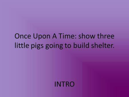 Once Upon A Time: show three little pigs going to build shelter. INTRO.