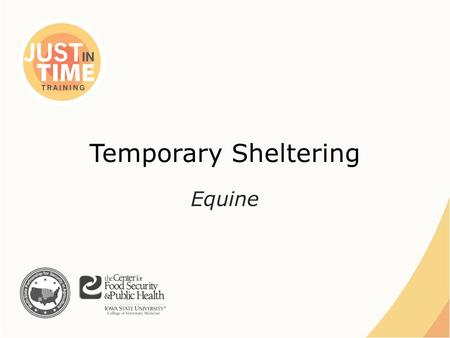 Temporary Sheltering Equine. Situations ●Natural Disasters – Displacement – Rescue ●Animal Health Emergency – Quarantine – In-transit Just In Time Training.