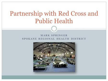 MARK SPRINGER SPOKANE REGIONAL HEALTH DISTRICT Partnership with Red Cross and Public Health.