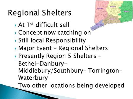  At 1 st difficult sell  Concept now catching on  Still local Responsibility  Major Event – Regional Shelters  Presently Region 5 Shelters – Bethel-Danbury-