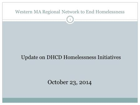 Western MA Regional Network to End Homelessness 1 Update on DHCD Homelessness Initiatives October 23, 2014.