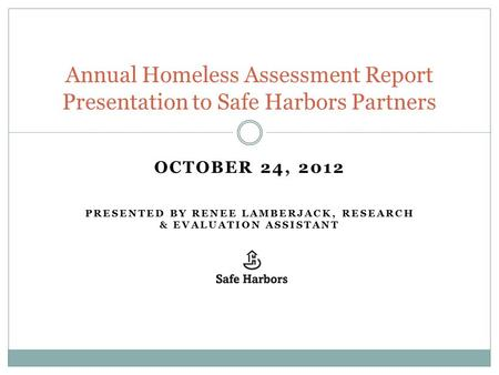 OCTOBER 24, 2012 PRESENTED BY RENEE LAMBERJACK, RESEARCH & EVALUATION ASSISTANT Annual Homeless Assessment Report Presentation to Safe Harbors Partners.
